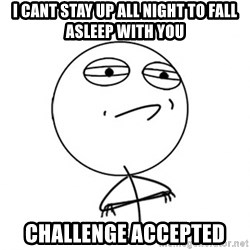 Acepted - i cant stay up all night to fall asleep with you CHALLENGE accepted