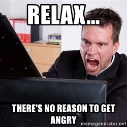 Angry Computer User - Relax... there's no reason to get angry