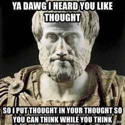 Aristotle - YA DAWG I HEARD YOU LIKE THOUGHT SO I PUT THOUGHT IN YOUR THOUGHT SO YOU CAN THINK WHILE YOU THINK
