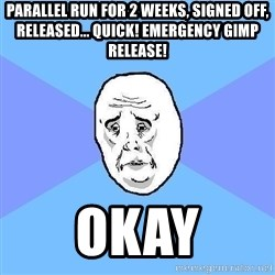 Okay Guy - parallel run for 2 weeks, signed off, released... quick! emergency gimp release! okay