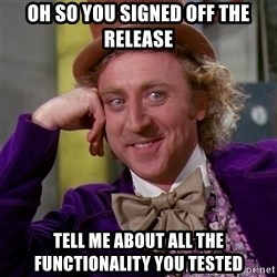 Willy Wonka - oh so you signed off the release tell me about all the functionality you tested
