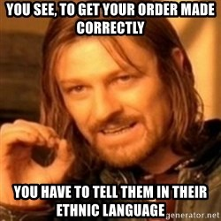 ODN - You see, to get your order made correctly You have to tell them in their ethnic language