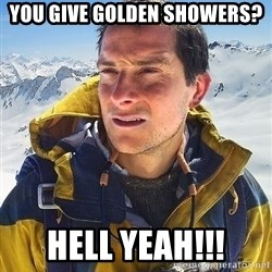 Bear Grylls - You give golden showers? Hell yeah!!!