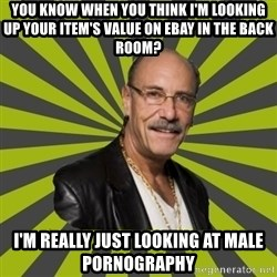Hardcore Pawn - You know When you think i'm looking up your item's value on ebay in the back room? I'm really just looking at male pornography