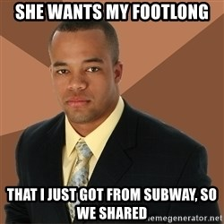 Successful Black Man - she wants my footlong that i just got from subway, so we shared