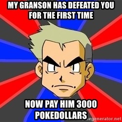 Professor Oak - my granson has defeated you for the first time now pay him 3000 pokedollars