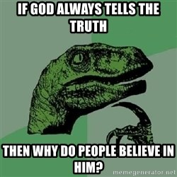 Philosoraptor - if god always tells the truth then why do people believe in him?