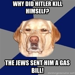 Racist Dog - Why did Hitler kill himself? The Jews sent him a gas bill!