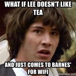 Conspiracy Keanu - what if lee doesn't like tea and just comes to barnes' for wifi