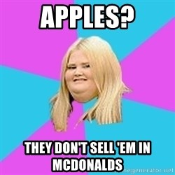 Fat Girl - apples? they don't sell 'em in mcdonalds