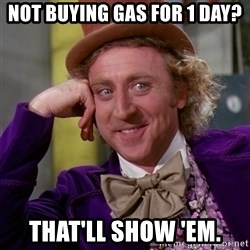Willy Wonka - not buying gas for 1 day? that'll show 'em.