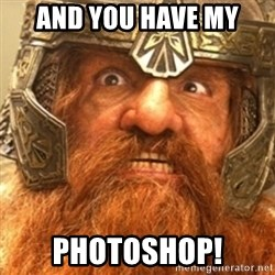 Gimli - And you have my PHotoshop!