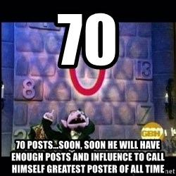 count von count - 70 70 posts...Soon, soon he will have enough posts and influence to call himself greatest poster of all time