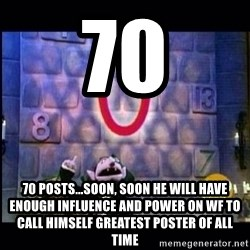 count von count - 70 70 posts...soon, soon he will have enough influence and power on wf to call himself greatest poster of all time