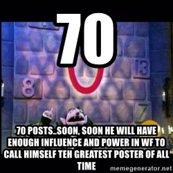 count von count - 70 70 posts..soon, soon he will have enough influence and power in wf to call himself teh greatest poster of all time
