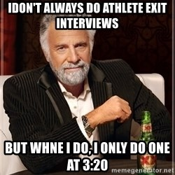 The Most Interesting Man In The World - idon't always do athlete exit interviews but whne i do, i only do one at 3:20