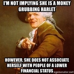 Joseph Ducreux - I'm not implying she is a money grubbing harlet however, she does not associate herself with people of a lower financial status