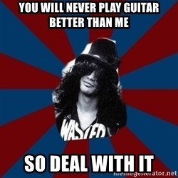 slashthememe - you will never play guitar better than me so deal with it