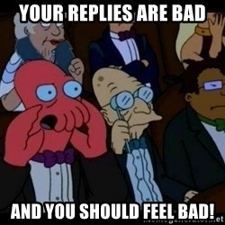 Zoidberg - your replies are bad and you should feel bad!
