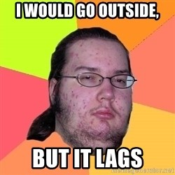 Butthurt Dweller - I would go outside, but it lags