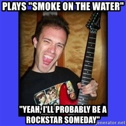 """chilepollo - Plays """"smoke on the water"""" """"yeah, I'll probably be a rockstar someday"""""""
