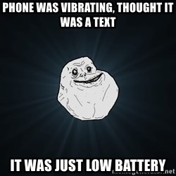 Forever Alone - Phone was vibrating, thought it was a text it was just low battery