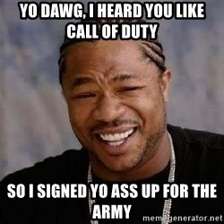 Yo Dawg - yo dawg, i heard you like call of duty so i signed yo ass up for the army