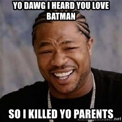 Yo Dawg - yo dawg i heard you love batman so i killed yo parents