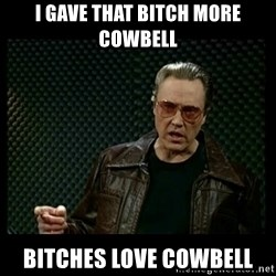 Christopher Walken Cowbell - I gave that bitch more cowbell bitches love cowbell