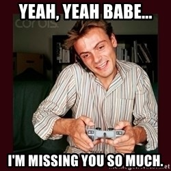 Scumbag Long Distance Boyfriend - yEAH, YEAH BABE... I'M MISSING YOU SO MUCH.