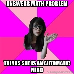 Idiot Nerdgirl - Answers Math Problem Thinks She Is An Automatic Nerd