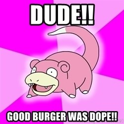 Slowpoke - DUDE!! good burger was dope!!