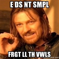 One Does Not Simply - e ds nt smpl frgt ll th vwls