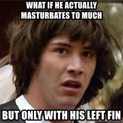 Conspiracy Keanu - What if he actually masturbates to much But only with his left fin
