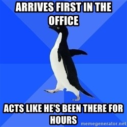 Socially Awkward Penguin - ARRIVES FIRST IN THE OFFICE ACTS LIKE HE'S BEEN THERE FOR HOURS