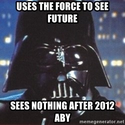 Darth Vader - uses the force to see future sees nothing after 2012 aby