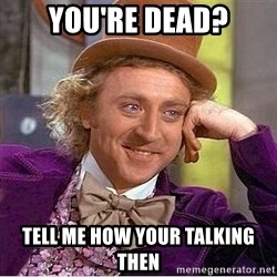 Willy Wonka - you're dead? tell me how your talking then
