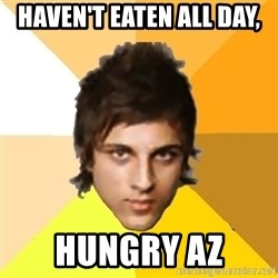 Zyzzlol - haven't eaten all day, hungry az