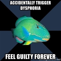 Trans Parrot Fish's Significant Other - Accidentally trigger dysphoria feel guilty forever