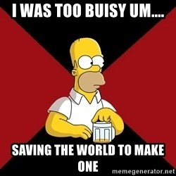 Homer Jay Simpson - I WAS TOO BUISY UM.... SAVING THE WORLD TO MAKE ONE