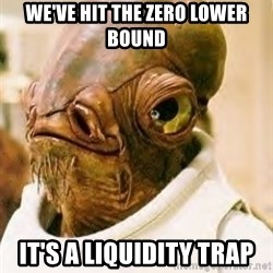 Its A Trap - we've hit the zero lower bound it's a liquidity trap