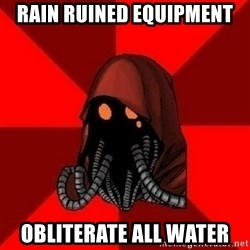 Advice Techpriest - RAIN RUINED EQUIPMENT OBLITERATE ALL WATER