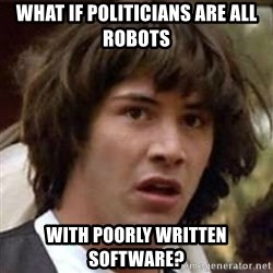 Conspiracy Keanu - what if politicians are all robots with poorly written software?