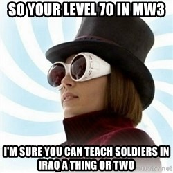 Typical-Wonka-Fan - So your level 70 in MW3 I'm sure you can teach soldiers in Iraq a thing or two