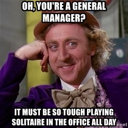 Willy Wonka - oh, you're a general manager? it must be so tough playing solitaire in the office all day