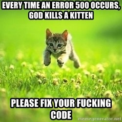 God Kills A Kitten - EVERY TIME AN ERROR 500 OCCURS, GOD KILLS A KITTEN Please fix your fucking code
