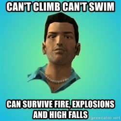Terrible Tommy - can't climb can't swim can survive fire, explosions and high falls