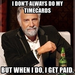 Dos Equis Guy gives advice - i don't always do my timecards but when I do, I get paid.
