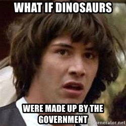 Conspiracy Keanu - what if dinosaurs were made up by the government