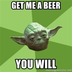 Advice Yoda Gives - Get me a beer you will